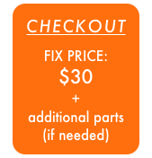 CHECKOUT  FIX PRICE:  $30 + additional parts (if needed)