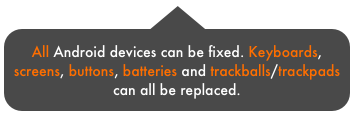 All Android devices can be fixed. Keyboards, screens, buttons, batteries and trackballs/trackpads can all be replaced.